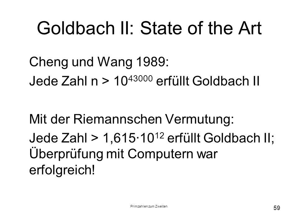 Primzahlen zum Zweiten 59 Goldbach II: State of the Art Cheng und Wang 1989: Jede Zahl n > 10 43000 erfüllt Goldbach II Mit der Riemannschen Vermutung