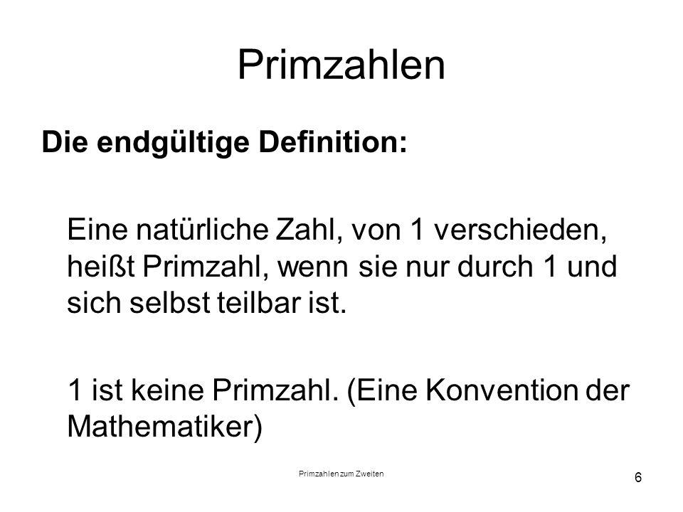 Primzahlen zum Zweiten 6 Primzahlen Die endgültige Definition: Eine natürliche Zahl, von 1 verschieden, heißt Primzahl, wenn sie nur durch 1 und sich