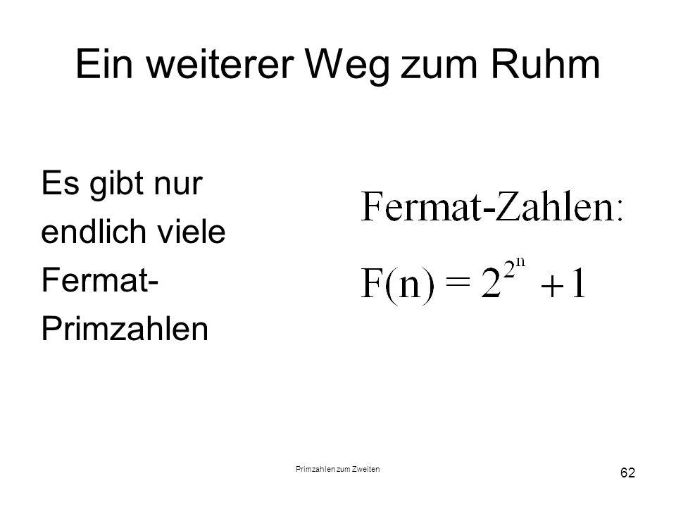 Primzahlen zum Zweiten 62 Ein weiterer Weg zum Ruhm Es gibt nur endlich viele Fermat- Primzahlen