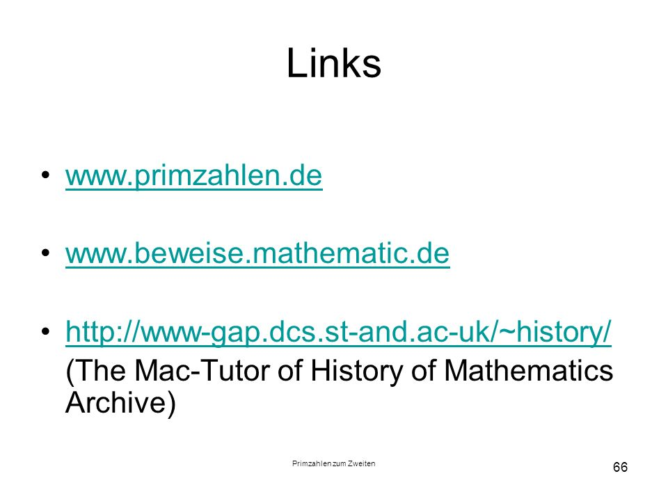 Primzahlen zum Zweiten 66 Links www.primzahlen.de www.beweise.mathematic.de http://www-gap.dcs.st-and.ac-uk/~history/ (The Mac-Tutor of History of Mat