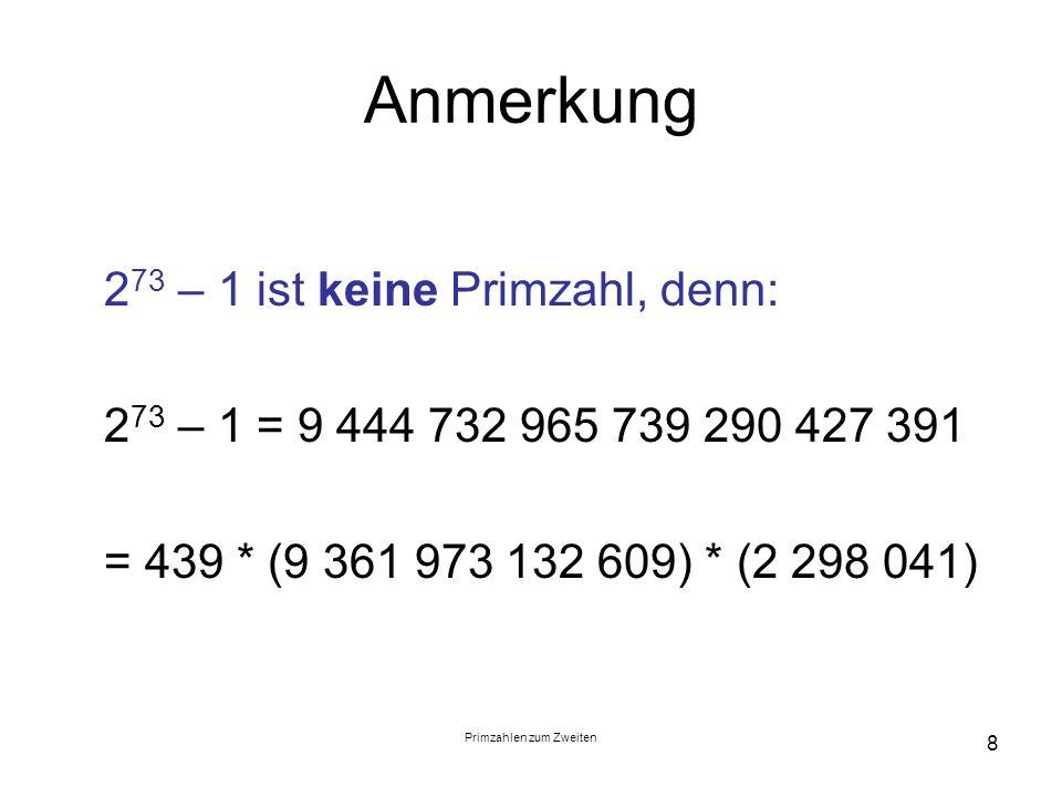 Primzahlen zum Zweiten 8 Anmerkung 2 73 – 1 ist keine Primzahl, denn: 2 73 – 1 = 9 444 732 965 739 290 427 391 = 439 * (9 361 973 132 609) * (2 298 04