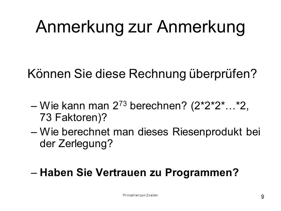 Primzahlen zum Zweiten 9 Anmerkung zur Anmerkung Können Sie diese Rechnung überprüfen? –Wie kann man 2 73 berechnen? (2*2*2*…*2, 73 Faktoren)? –Wie be