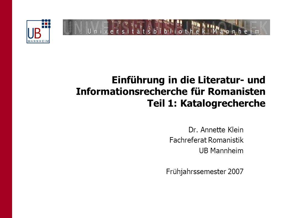 Einführung in die Literatur- und Informationsrecherche für Romanisten Teil 1: Katalogrecherche Dr. Annette Klein Fachreferat Romanistik UB Mannheim Fr