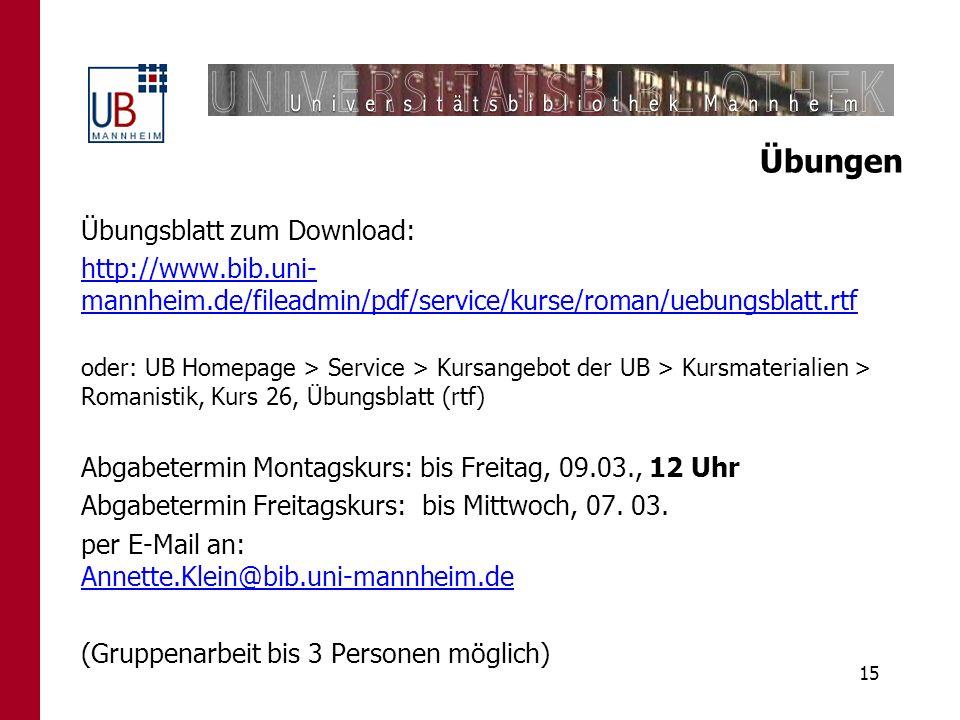 15 Übungen Übungsblatt zum Download: http://www.bib.uni- mannheim.de/fileadmin/pdf/service/kurse/roman/uebungsblatt.rtf oder: UB Homepage > Service >