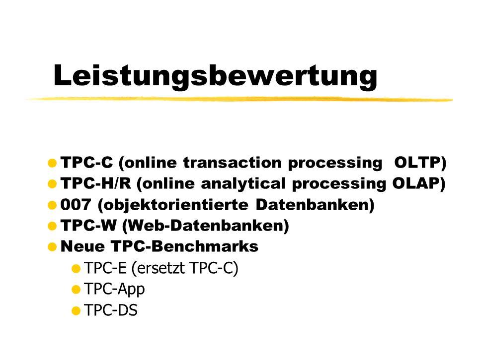 Leistungsbewertung TPC-C (online transaction processing OLTP) TPC-H/R (online analytical processing OLAP) 007 (objektorientierte Datenbanken) TPC-W (Web-Datenbanken) Neue TPC-Benchmarks TPC-E (ersetzt TPC-C) TPC-App TPC-DS