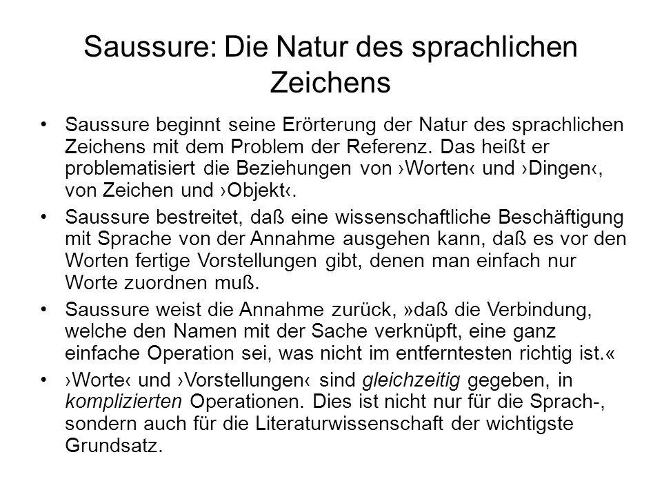 Saussure: Die Natur des sprachlichen Zeichens Saussure beginnt seine Erörterung der Natur des sprachlichen Zeichens mit dem Problem der Referenz. Das