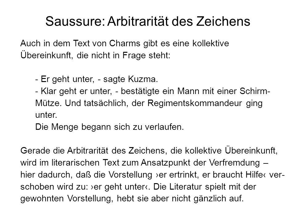 Saussure: Arbitrarität des Zeichens Auch in dem Text von Charms gibt es eine kollektive Übereinkunft, die nicht in Frage steht: - Er geht unter, - sag