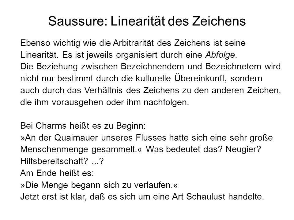 Saussure: Linearität des Zeichens Ebenso wichtig wie die Arbitrarität des Zeichens ist seine Linearität. Es ist jeweils organisiert durch eine Abfolge