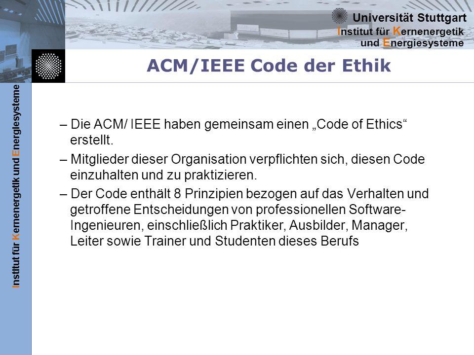 Universität Stuttgart Institut für Kernenergetik und Energiesysteme I nstitut für K ernenergetik und E nergiesysteme ACM/IEEE Code der Ethik – Die ACM/ IEEE haben gemeinsam einen Code of Ethics erstellt.