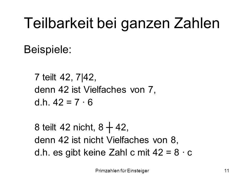 Primzahlen für Einsteiger11 Teilbarkeit bei ganzen Zahlen Beispiele: 7 teilt 42, 7|42, denn 42 ist Vielfaches von 7, d.h. 42 = 7 6 8 teilt 42 nicht, 8