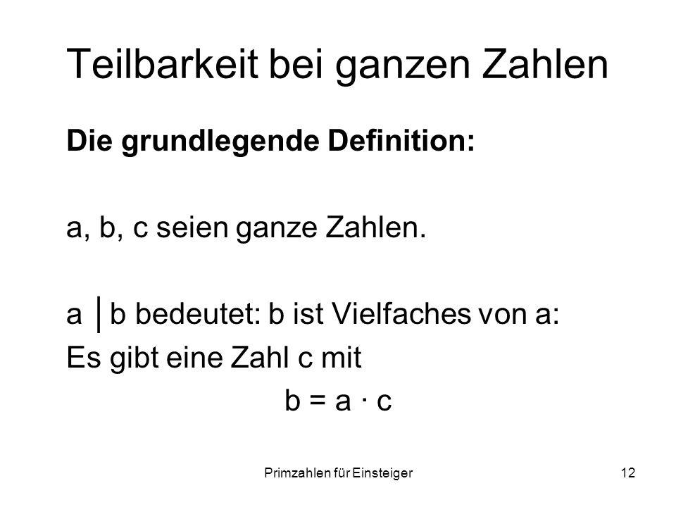 Primzahlen für Einsteiger12 Teilbarkeit bei ganzen Zahlen Die grundlegende Definition: a, b, c seien ganze Zahlen. a b bedeutet: b ist Vielfaches von