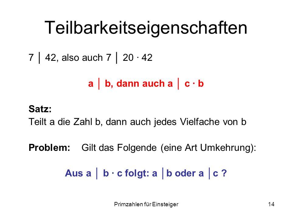Primzahlen für Einsteiger14 Teilbarkeitseigenschaften 7 42, also auch 7 20 42 a b, dann auch a c b Satz: Teilt a die Zahl b, dann auch jedes Vielfache