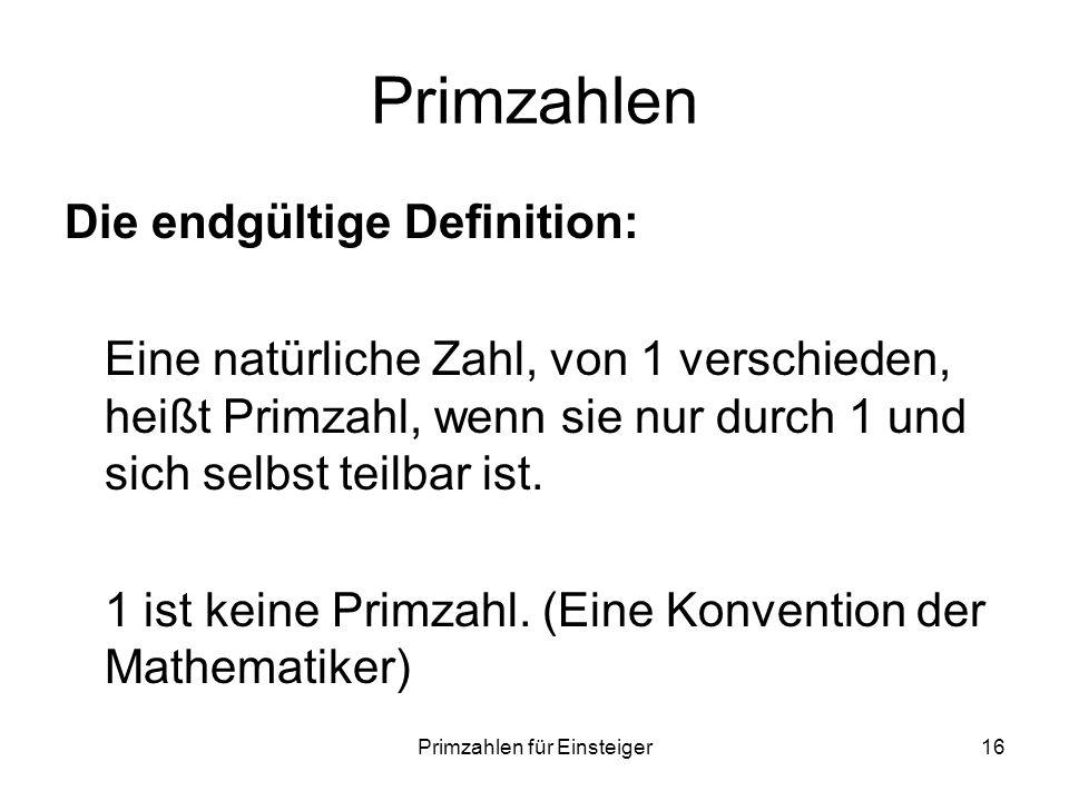 Primzahlen für Einsteiger16 Primzahlen Die endgültige Definition: Eine natürliche Zahl, von 1 verschieden, heißt Primzahl, wenn sie nur durch 1 und si