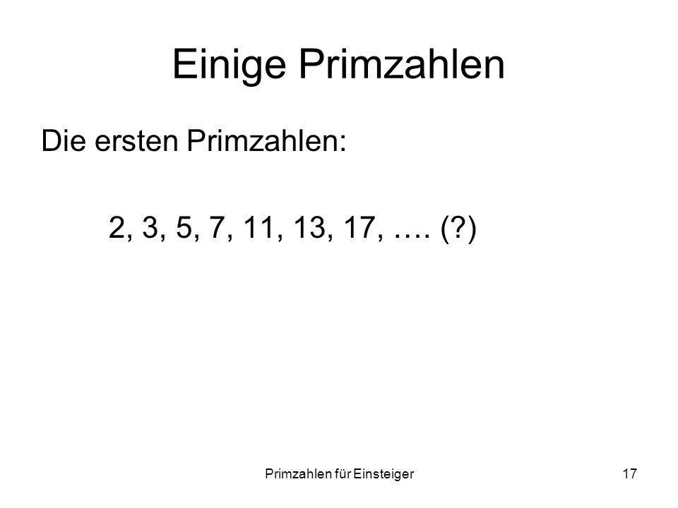 Primzahlen für Einsteiger17 Einige Primzahlen Die ersten Primzahlen: 2, 3, 5, 7, 11, 13, 17, …. (?)