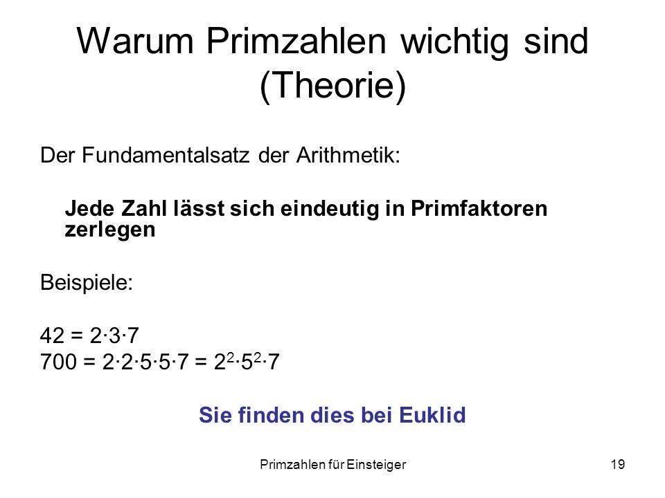 Primzahlen für Einsteiger19 Warum Primzahlen wichtig sind (Theorie) Der Fundamentalsatz der Arithmetik: Jede Zahl lässt sich eindeutig in Primfaktoren