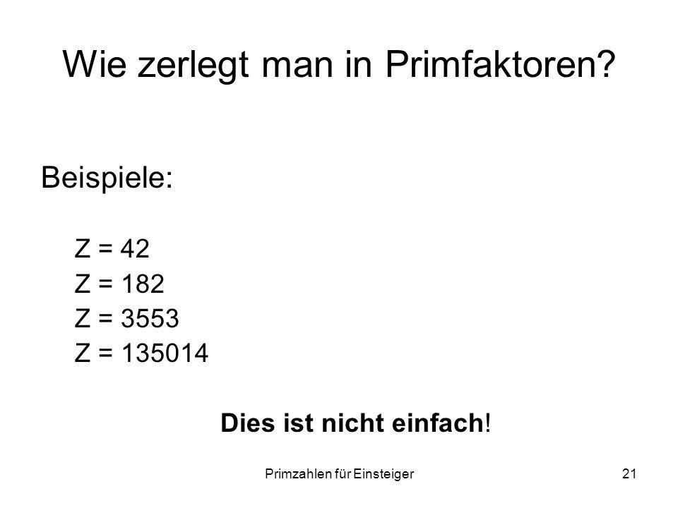 Primzahlen für Einsteiger21 Wie zerlegt man in Primfaktoren? Beispiele: Z = 42 Z = 182 Z = 3553 Z = 135014 Dies ist nicht einfach!