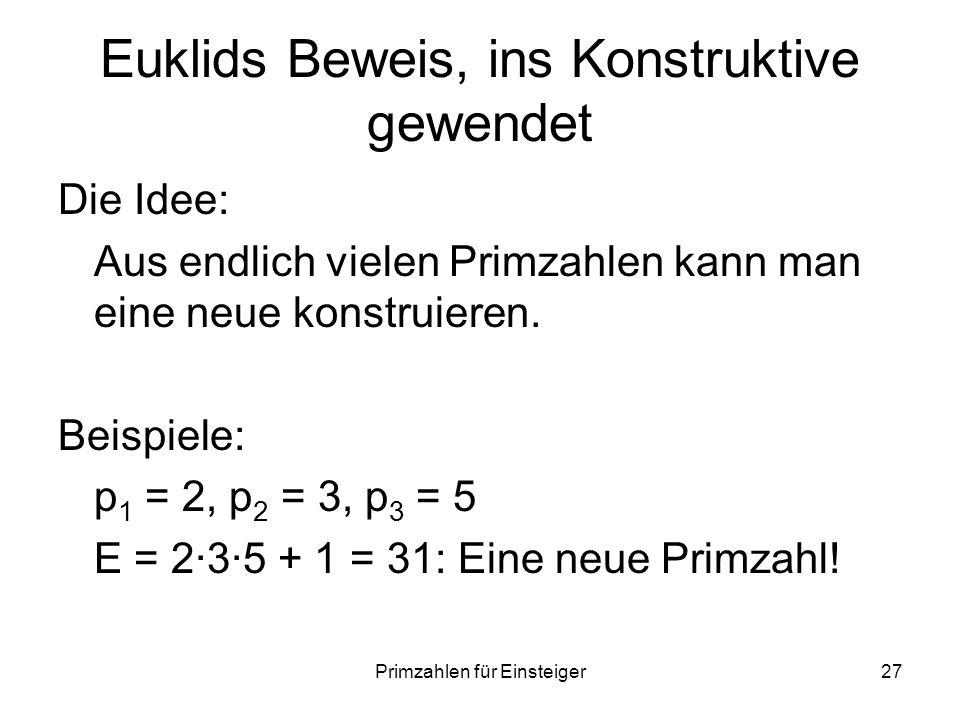 Primzahlen für Einsteiger27 Euklids Beweis, ins Konstruktive gewendet Die Idee: Aus endlich vielen Primzahlen kann man eine neue konstruieren. Beispie