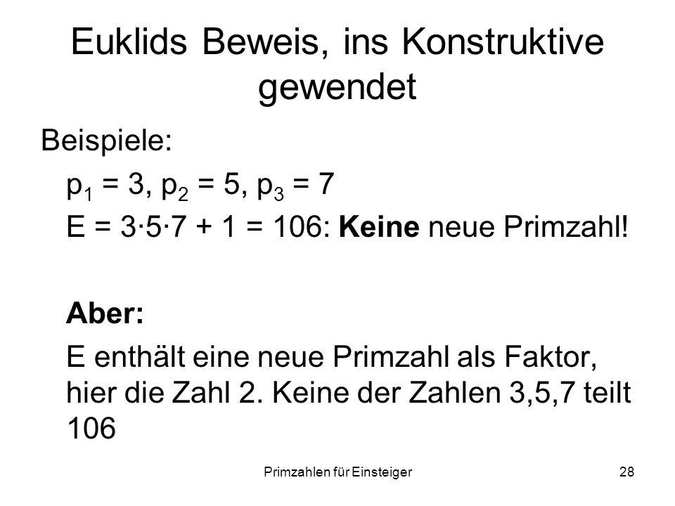 Primzahlen für Einsteiger28 Euklids Beweis, ins Konstruktive gewendet Beispiele: p 1 = 3, p 2 = 5, p 3 = 7 E = 357 + 1 = 106: Keine neue Primzahl! Abe