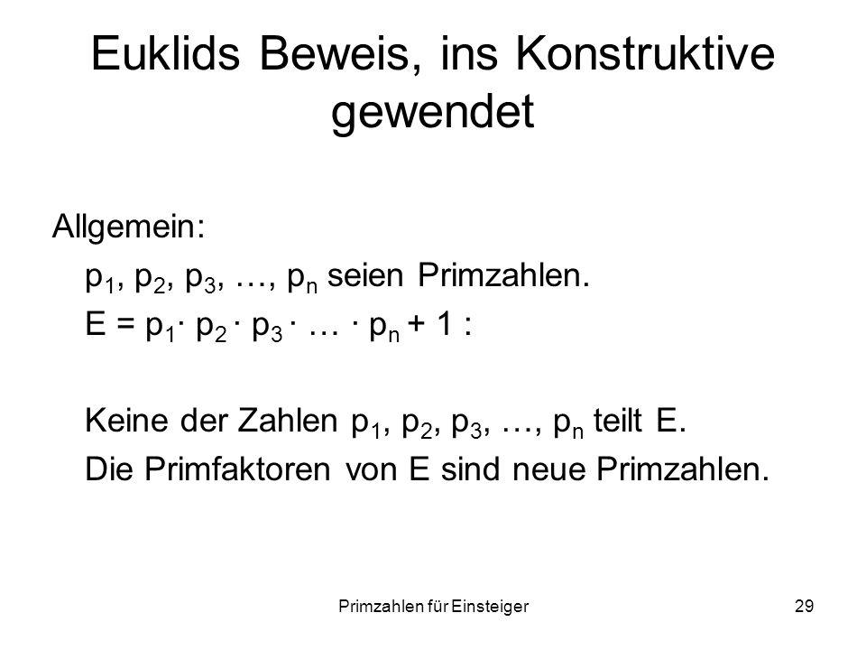 Primzahlen für Einsteiger29 Euklids Beweis, ins Konstruktive gewendet Allgemein: p 1, p 2, p 3, …, p n seien Primzahlen. E = p 1 p 2 p 3 … p n + 1 : K