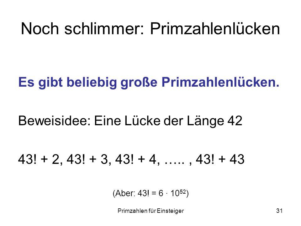 Primzahlen für Einsteiger31 Noch schlimmer: Primzahlenlücken Es gibt beliebig große Primzahlenlücken. Beweisidee: Eine Lücke der Länge 42 43! + 2, 43!