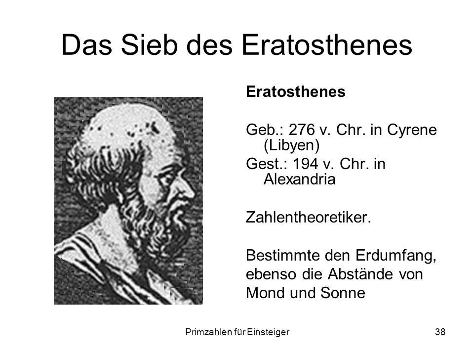 Primzahlen für Einsteiger38 Das Sieb des Eratosthenes Eratosthenes Geb.: 276 v. Chr. in Cyrene (Libyen) Gest.: 194 v. Chr. in Alexandria Zahlentheoret