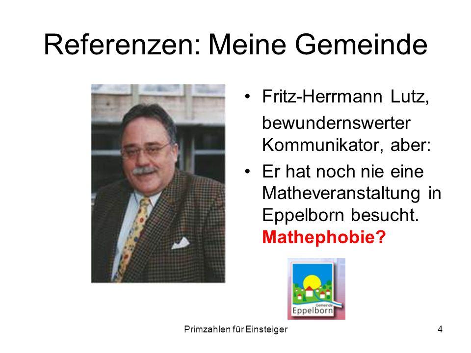 Primzahlen für Einsteiger4 Referenzen: Meine Gemeinde Fritz-Herrmann Lutz, bewundernswerter Kommunikator, aber: Er hat noch nie eine Matheveranstaltun