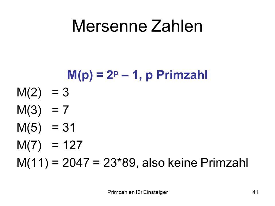 Primzahlen für Einsteiger41 Mersenne Zahlen M(p) = 2 p – 1, p Primzahl M(2) = 3 M(3) = 7 M(5) = 31 M(7) = 127 M(11) = 2047 = 23*89, also keine Primzah