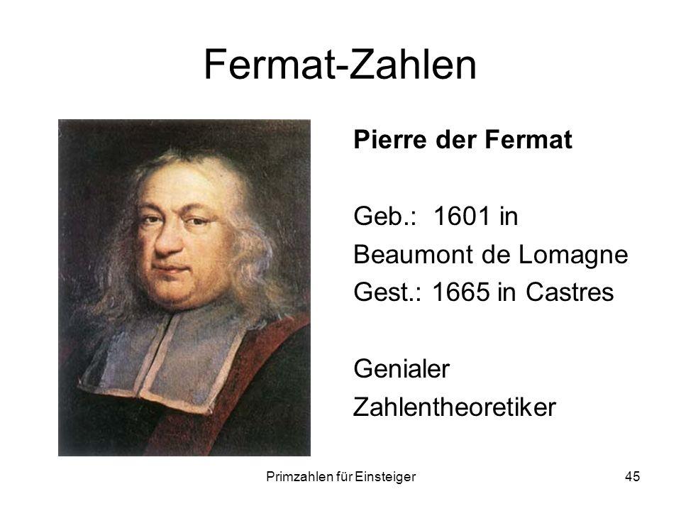 Primzahlen für Einsteiger45 Fermat-Zahlen Pierre der Fermat Geb.: 1601 in Beaumont de Lomagne Gest.: 1665 in Castres Genialer Zahlentheoretiker