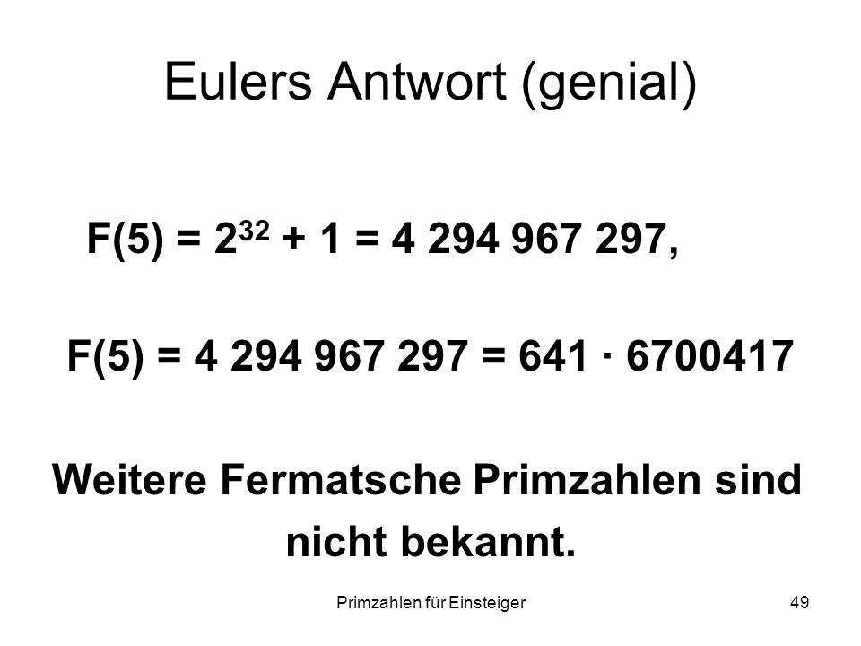 Primzahlen für Einsteiger49 Eulers Antwort (genial) F(5) = 2 32 + 1 = 4 294 967 297, F(5) = 4 294 967 297 = 641 6700417 Weitere Fermatsche Primzahlen