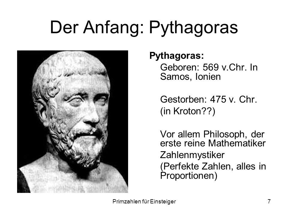 Primzahlen für Einsteiger7 Der Anfang: Pythagoras Pythagoras: Geboren: 569 v.Chr. In Samos, Ionien Gestorben: 475 v. Chr. (in Kroton??) Vor allem Phil