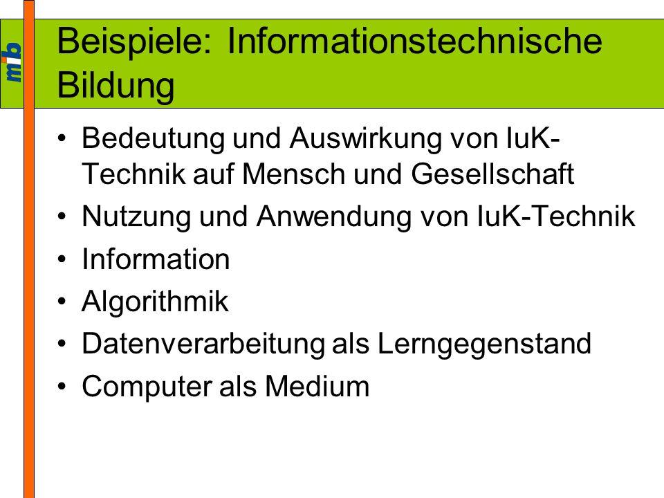 Beispiele: Informationstechnische Bildung Bedeutung und Auswirkung von IuK- Technik auf Mensch und Gesellschaft Nutzung und Anwendung von IuK-Technik