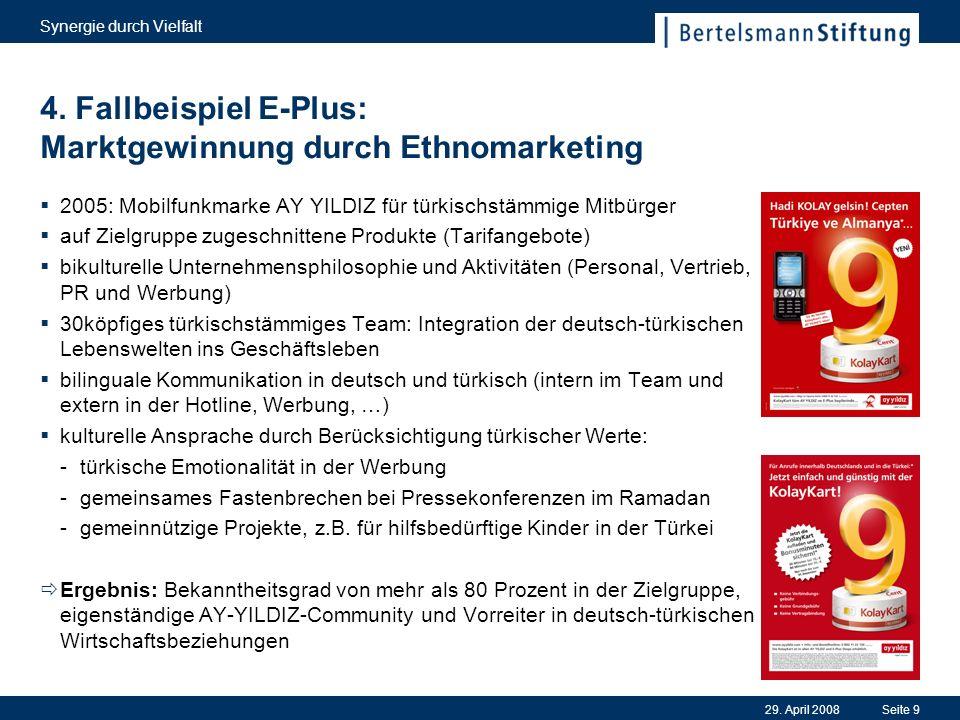 29. April 2008 Synergie durch Vielfalt Seite 9 4. Fallbeispiel E-Plus: Marktgewinnung durch Ethnomarketing 2005: Mobilfunkmarke AY YILDIZ für türkisch