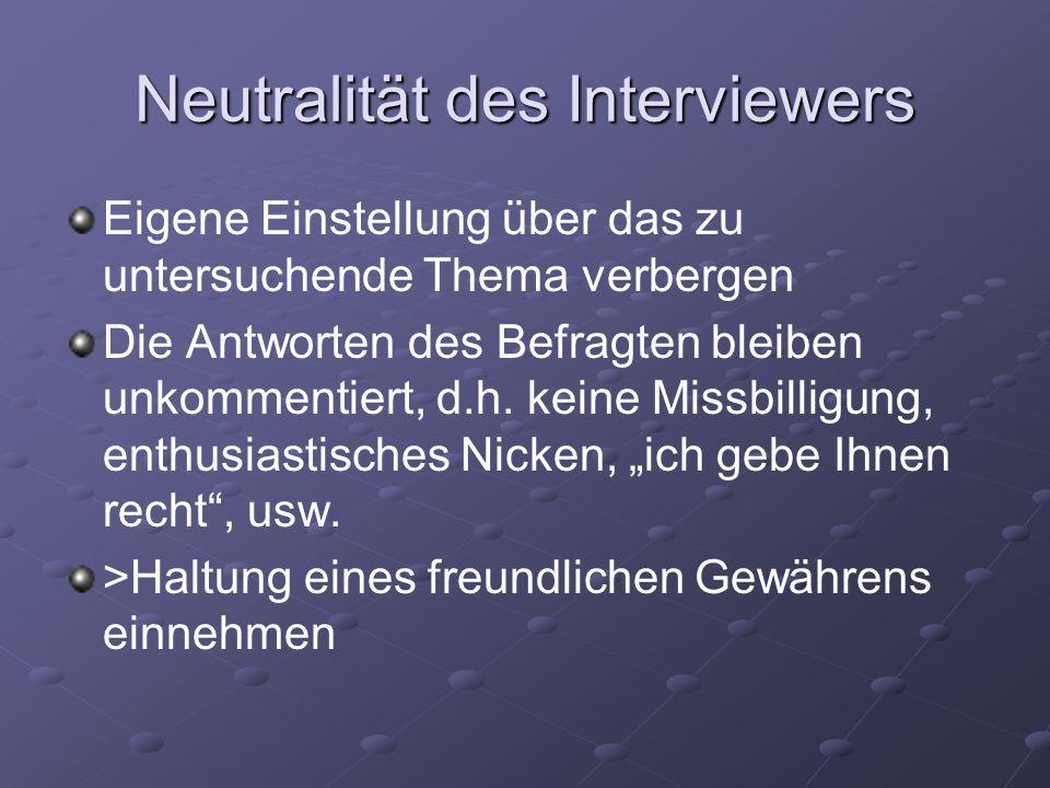 Neutralität des Interviewers Eigene Einstellung über das zu untersuchende Thema verbergen Die Antworten des Befragten bleiben unkommentiert, d.h. kein
