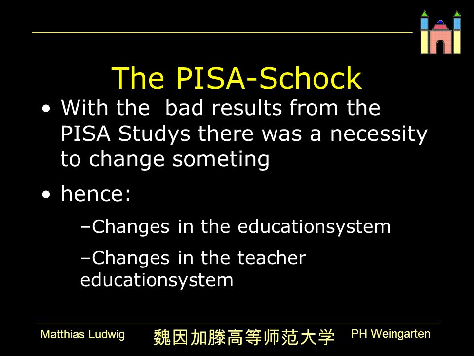PH Weingarten Matthias Ludwig The PISA-Schock With the bad results from the PISA Studys there was a necessity to change someting hence: –Changes in th