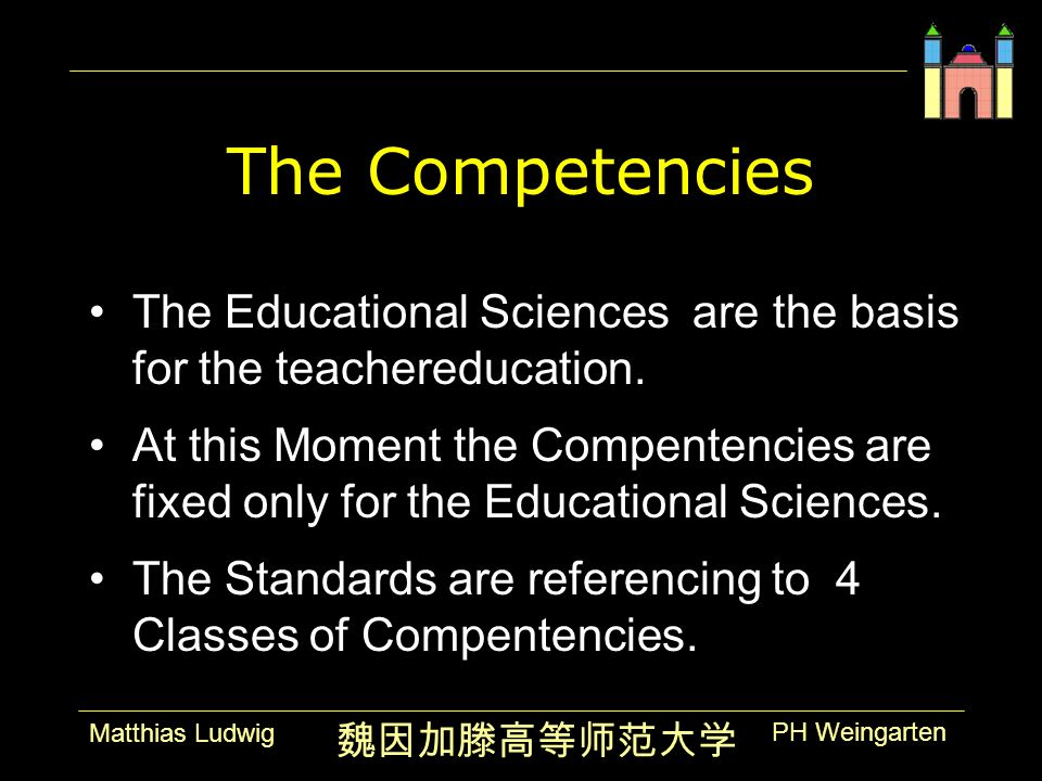 PH Weingarten Matthias Ludwig The Competencies The Educational Sciences are the basis for the teachereducation. At this Moment the Compentencies are f
