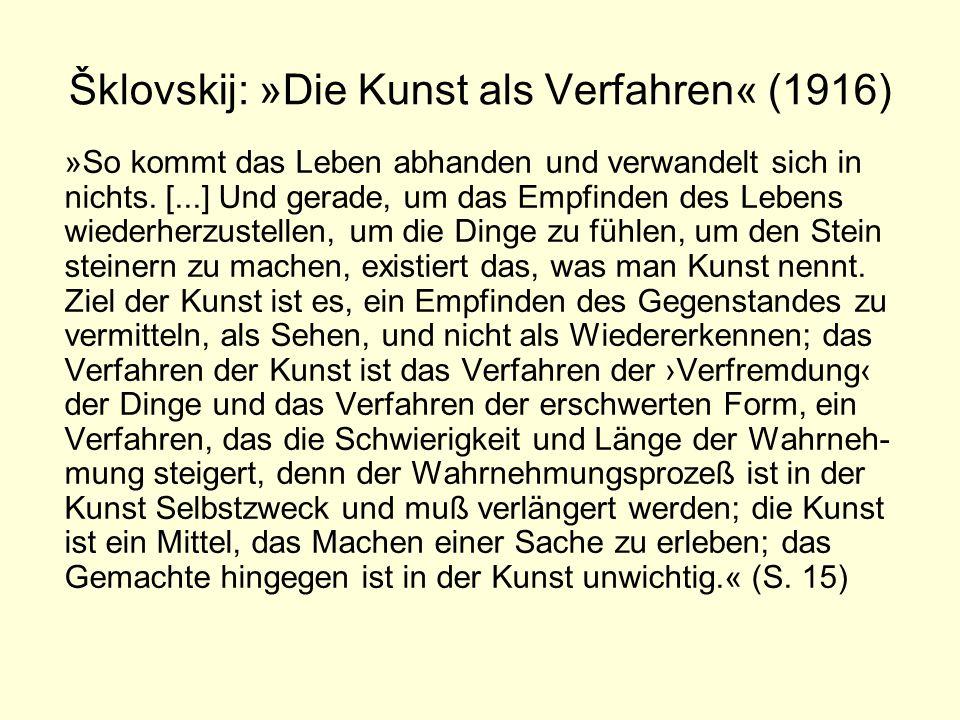 Šklovskij: »Die Kunst als Verfahren« (1916) »So kommt das Leben abhanden und verwandelt sich in nichts. [...] Und gerade, um das Empfinden des Lebens