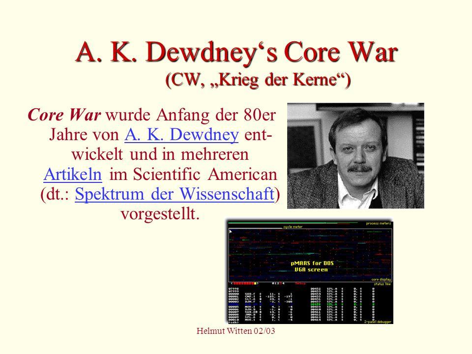 Helmut Witten 02/03 A. K. Dewdneys Core War (CW, Krieg der Kerne) Core War wurde Anfang der 80er Jahre von A. K. Dewdney ent- wickelt und in mehreren