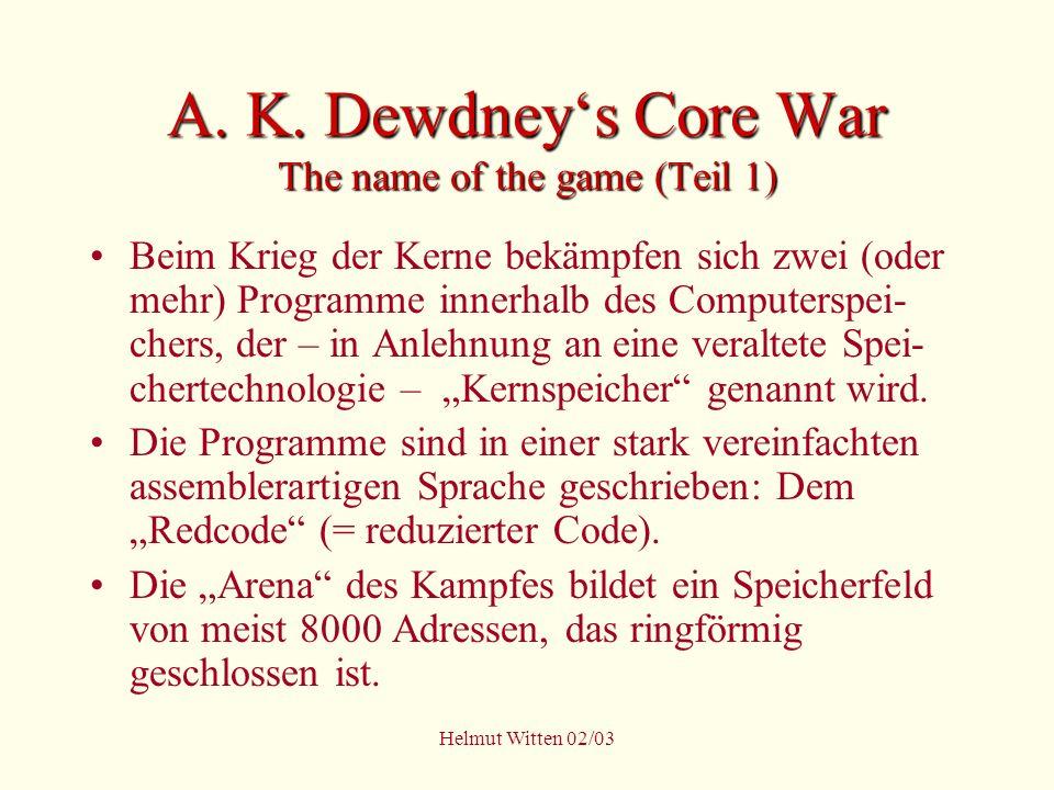 Helmut Witten 02/03 A. K. Dewdneys Core War The name of the game (Teil 1) Beim Krieg der Kerne bekämpfen sich zwei (oder mehr) Programme innerhalb des