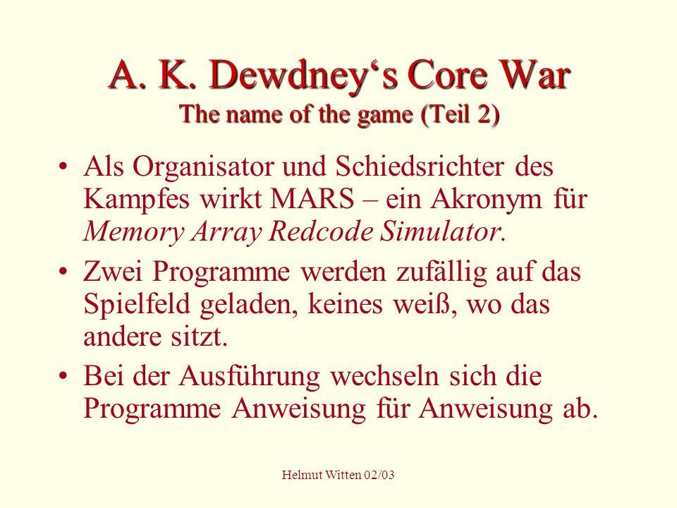Helmut Witten 02/03 A. K. Dewdneys Core War The name of the game (Teil 2) Als Organisator und Schiedsrichter des Kampfes wirkt MARS – ein Akronym für