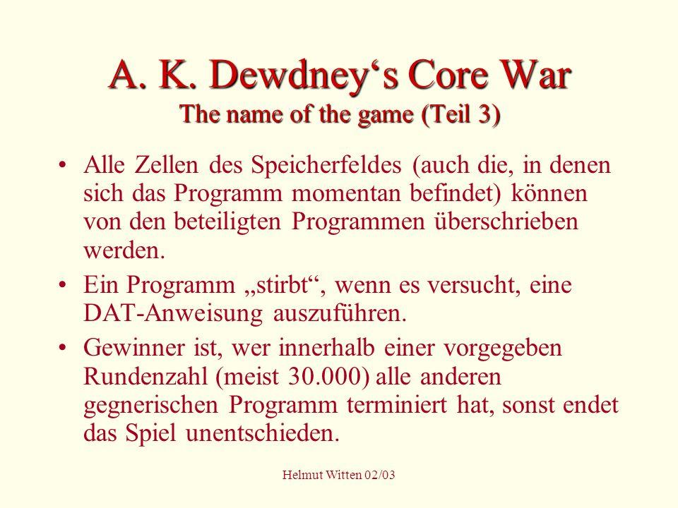 Helmut Witten 02/03 A. K. Dewdneys Core War The name of the game (Teil 3) Alle Zellen des Speicherfeldes (auch die, in denen sich das Programm momenta
