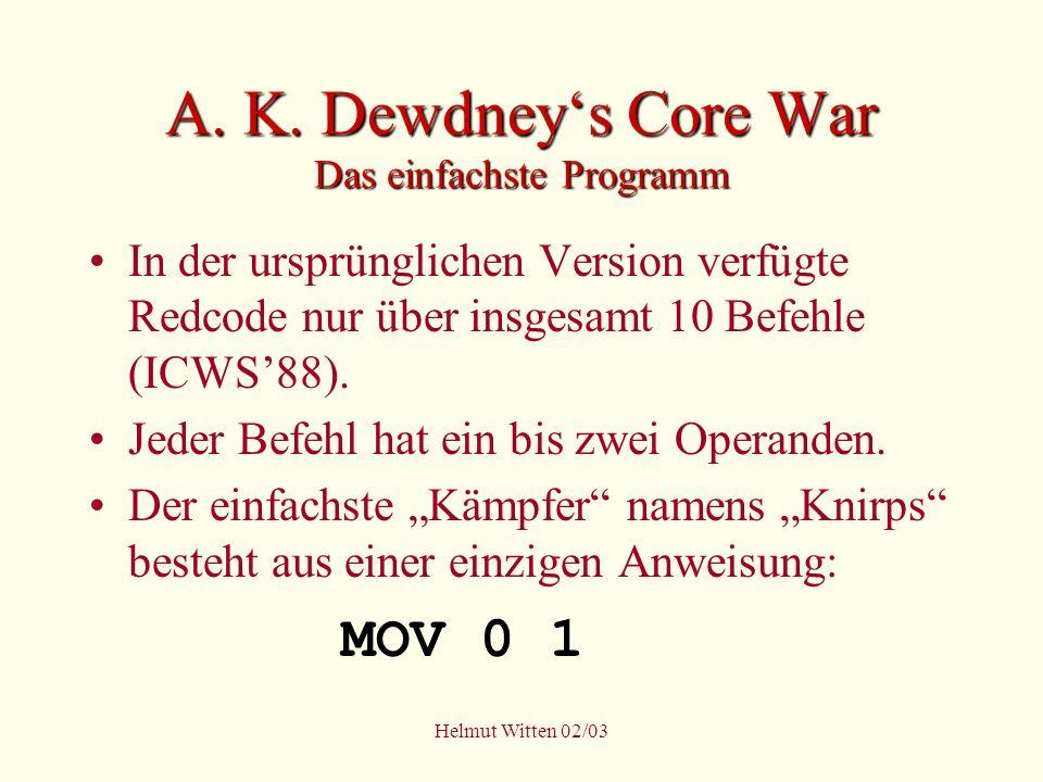 Helmut Witten 02/03 A. K. Dewdneys Core War Das einfachste Programm In der ursprünglichen Version verfügte Redcode nur über insgesamt 10 Befehle (ICWS