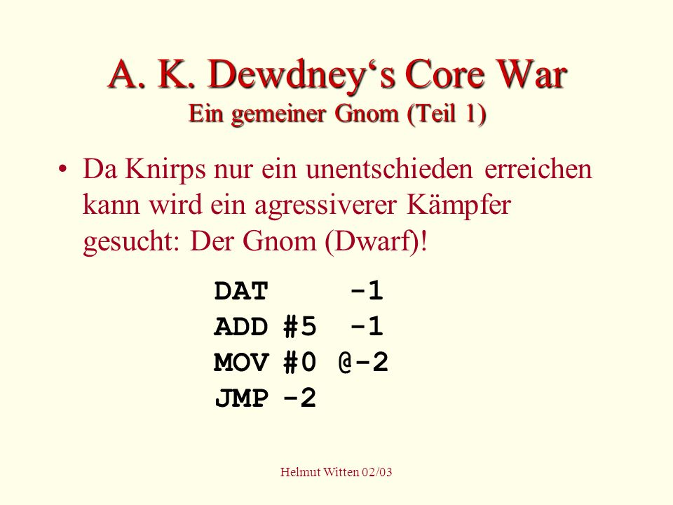 Helmut Witten 02/03 A. K. Dewdneys Core War Ein gemeiner Gnom (Teil 1) Da Knirps nur ein unentschieden erreichen kann wird ein agressiverer Kämpfer ge