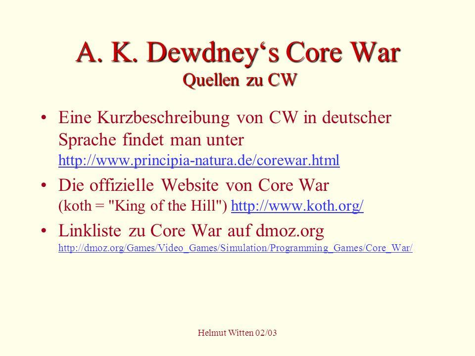 Helmut Witten 02/03 A. K. Dewdneys Core War Quellen zu CW Eine Kurzbeschreibung von CW in deutscher Sprache findet man unter http://www.principia-natu
