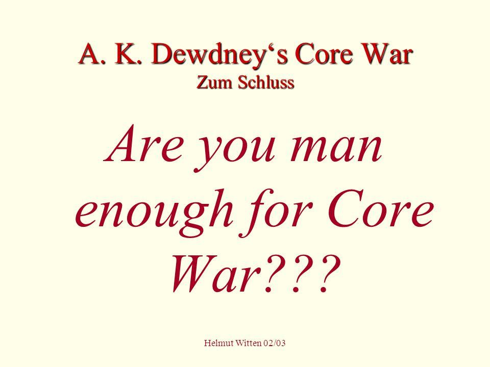 Helmut Witten 02/03 A. K. Dewdneys Core War Zum Schluss Are you man enough for Core War???