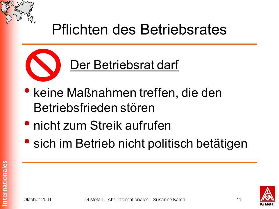 Internationales Oktober 2001IG Metall – Abt. Internationales – Susanne Karch11 Pflichten des Betriebsrates keine Maßnahmen treffen, die den Betriebsfr