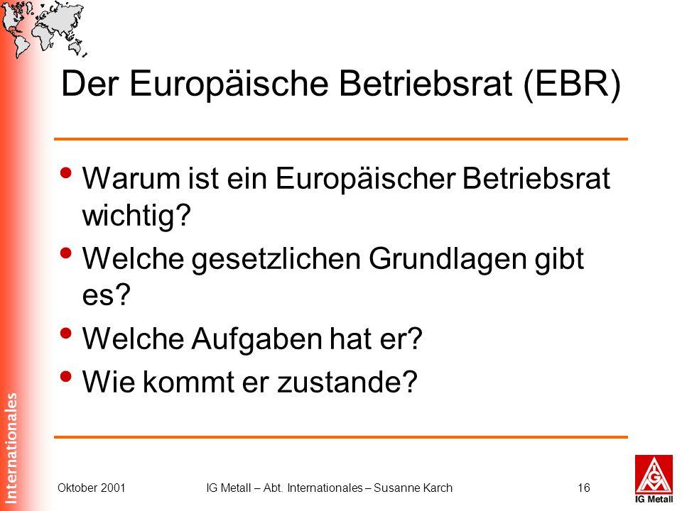 Internationales Oktober 2001IG Metall – Abt. Internationales – Susanne Karch16 Der Europäische Betriebsrat (EBR) Warum ist ein Europäischer Betriebsra