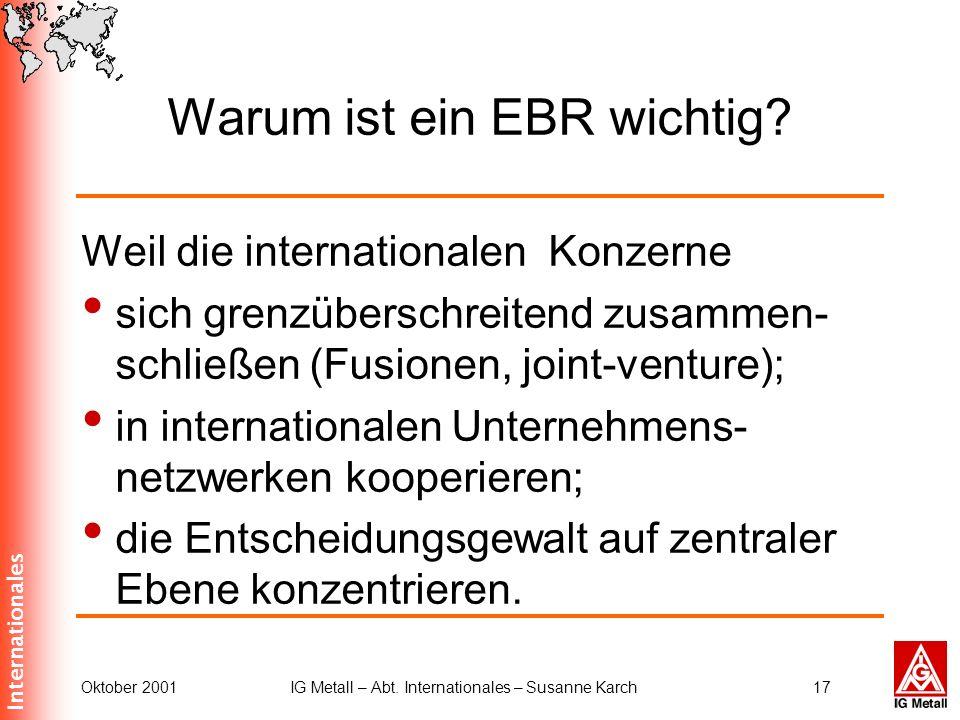 Internationales Oktober 2001IG Metall – Abt. Internationales – Susanne Karch17 Warum ist ein EBR wichtig? Weil die internationalen Konzerne sich grenz