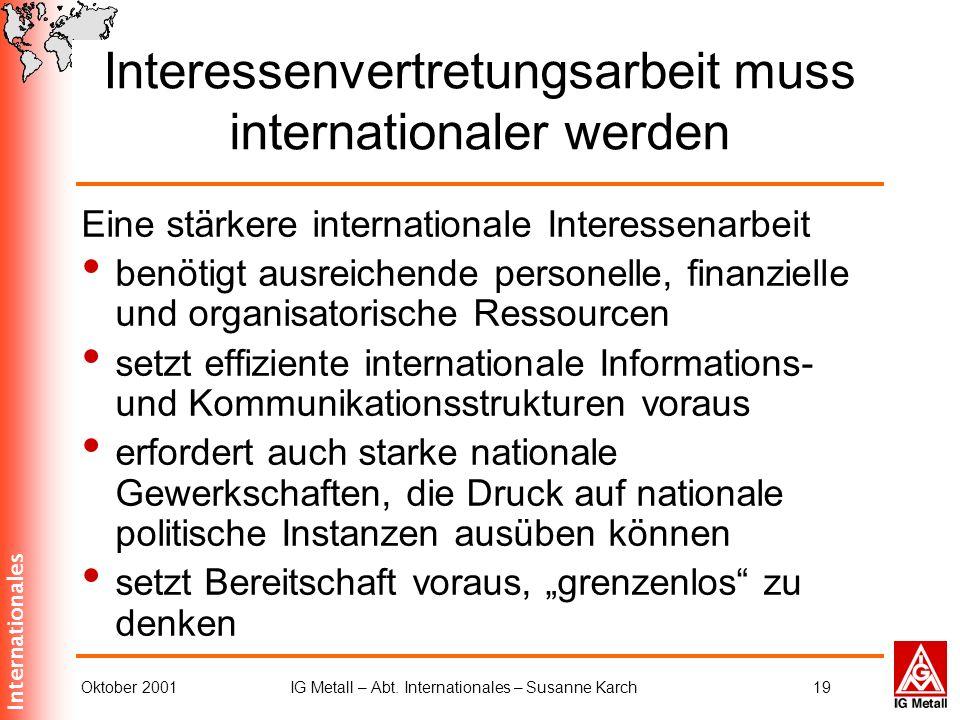 Internationales Oktober 2001IG Metall – Abt. Internationales – Susanne Karch19 Interessenvertretungsarbeit muss internationaler werden Eine stärkere i