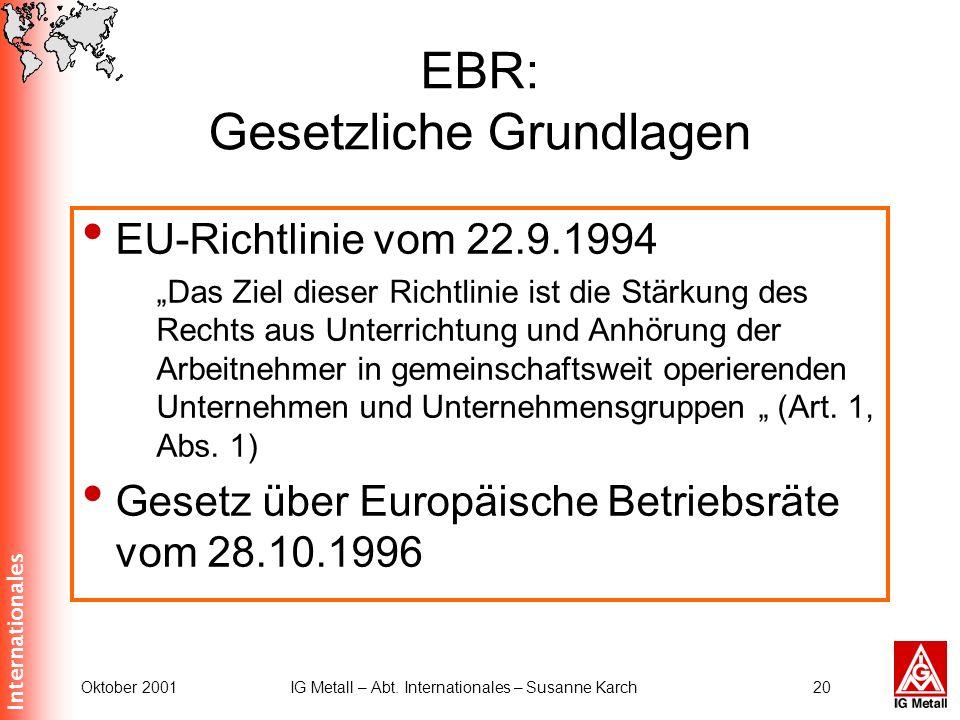 Internationales Oktober 2001IG Metall – Abt. Internationales – Susanne Karch20 EBR: Gesetzliche Grundlagen EU-Richtlinie vom 22.9.1994 Das Ziel dieser
