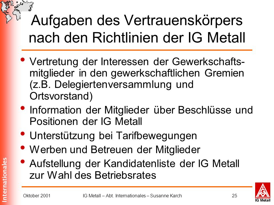 Internationales Oktober 2001IG Metall – Abt. Internationales – Susanne Karch25 Aufgaben des Vertrauenskörpers nach den Richtlinien der IG Metall Vertr